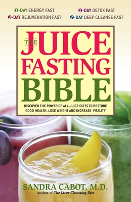 The Juice Fasting Bible: Discover the Power of an All-Juice Diet to Restore Good Health, Lose Weight and Increase Vitality - Cabot, Sandra, Dr., M.D.