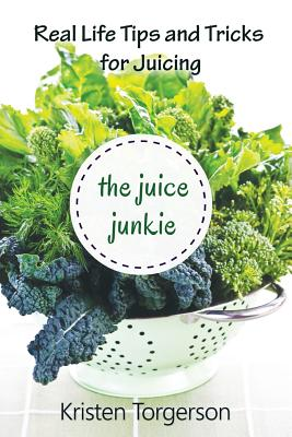 The Juice Junkie: Real Life Tips and Tricks for Juicing - Torgerson, Kristen
