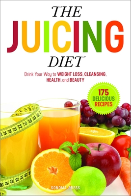 The Juicing Diet: Drink Your Way to Weight Loss, Cleansing, Health, and Beauty - Sonoma Press