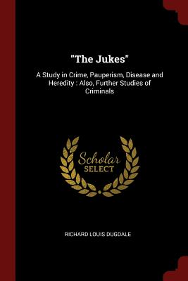 The Jukes: A Study in Crime, Pauperism, Disease and Heredity: Also, Further Studies of Criminals - Dugdale, Richard Louis