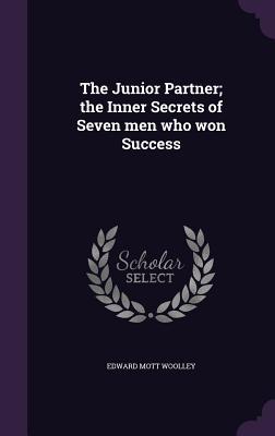The Junior Partner; The Inner Secrets of Seven Men Who Won Success - Woolley, Edward Mott