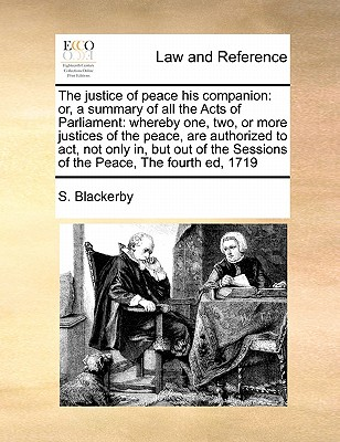The Justice of Peace His Companion: Or, a Summary of All the Acts of Parliament: Whereby One, Two, or More Justices of the Peace, Are Authorized to ACT, Not Only In, But Out of the Sessions of the Peace, the Fourth Ed, 1719 - Blackerby, S