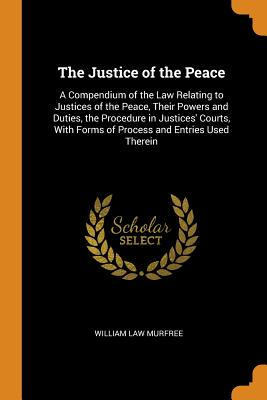 The Justice of the Peace: A Compendium of the Law Relating to Justices of the Peace, Their Powers and Duties, the Procedure in Justices' Courts, with Forms of Process and Entries Used Therein - Murfree, William Law