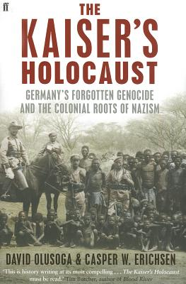 The Kaiser's Holocaust: Germany's Forgotten Genocide and the Colonial Roots of Nazism - Olusoga, David, and Erichsen, Casper W.