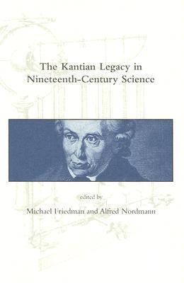 The Kantian Legacy in Nineteenth-Century Science - Friedman, Michael (Editor)