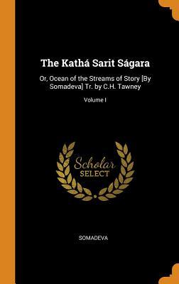 The Kathá Sarit Ságara: Or, Ocean of the Streams of Story [by Somadeva] Tr. by C.H. Tawney; Volume I - Somadeva