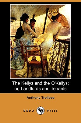 The Kellys and the O'Kellys; Or, Landlords and Tenants (Dodo Press) - Trollope, Anthony