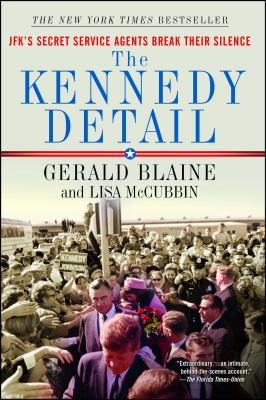 The Kennedy Detail: JFK's Secret Service Agents Break Their Silence - Blaine, Gerald, and McCubbin, Lisa, and Hill, Clint (Foreword by)
