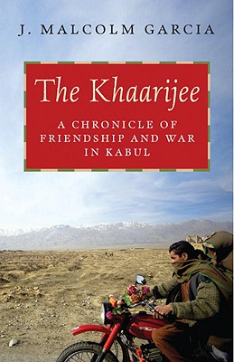 The Khaarijee: A Chronicle of Friendship and War in Kabul - Garcia, J Malcolm