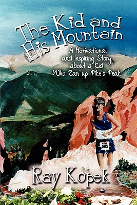 The Kid and His Mountain: A Motivational and Inspiring Story about a Kid Who Ran Up Pike's Peak - Kopek, Ray