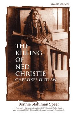 The Killing of Ned Christie: Cherokee Outlaw - Speer, Bonnie Stahlman, and Lalire, Gregory (Foreword by), and Steele, Phillip W (Foreword by)
