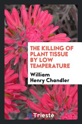 The Killing of Plant Tissue by Low Temperature - Chandler, William Henry