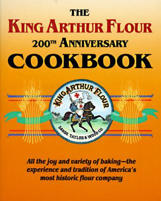 The King Arthur Flour 200th Anniversary Cookbook: All the Joy and Variety of Baking-The Experience and Tradition of America's Most Historic Flour Company - Sands, Brinna, and King Arthur Flour