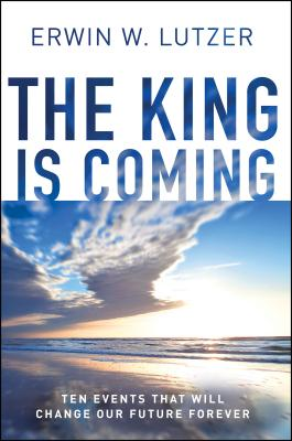 The King Is Coming: Ten Events That Will Change Our Future Forever - Lutzer, Erwin W, Dr.