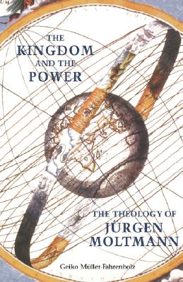 The Kingdom and the Power: The Theology of Jurgen Moltmann - Muller-Fahrenholz, Geiko