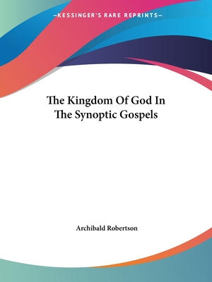 The Kingdom of God in the Synoptic Gospels - Robertson, Archibald