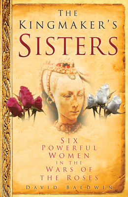 The Kingmaker's Sisters: Six Powerful Women in the Wars of the Roses - Baldwin, David, Ba