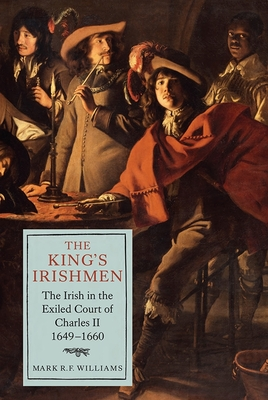 The King's Irishmen: The Irish in the Exiled Court of Charles II, 1649-1660 - Williams, Mark R F