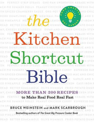 The Kitchen Shortcut Bible: More Than 200 Recipes to Make Real Food Real Fast - Weinstein, Bruce, and Scarbrough, Mark