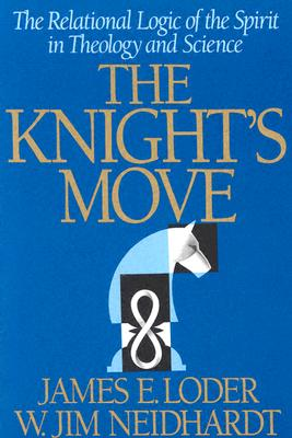 The Knight's Move: The Relational Logic of the Spirit in Theology and Science - Neidhardt, W Jim, and Loder, James E