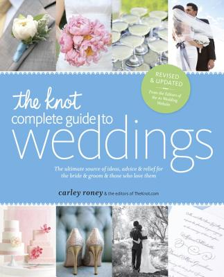 The Knot Complete Guide to Weddings: The Ultimate Source of Ideas, Advice & Relief for the Bride & Groom & Those Who Love Them - Roney, Carley, and The Editors of Theknot Com