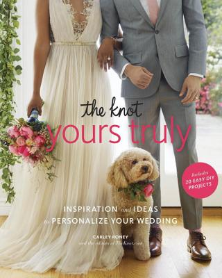 The Knot Yours Truly: Inspiration and Ideas to Personalize Your Wedding - Roney, Carley, and Editors of the Knot