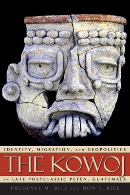 The Kowoj: Identity, Migration, and Geopolitics in Late Postclassic Peten, Guatemala - Rice, Prudence M (Editor)