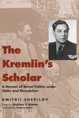 The Kremlin's Scholar: A Memoir of Soviet Politics Under Stalin and Khrushchev - Shepilov, Dmitrii, and Bittner, Stephen V (Editor), and Austin, Anthony (Translated by)