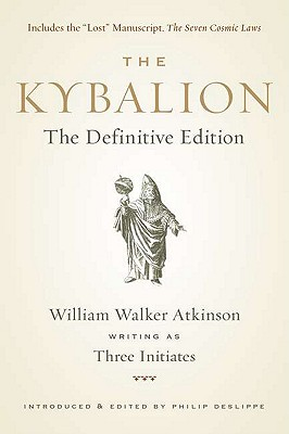 The Kybalion: The Definitive Edition - Walker Atkinson, William, and Three Initiates, and Deslippe, Philip