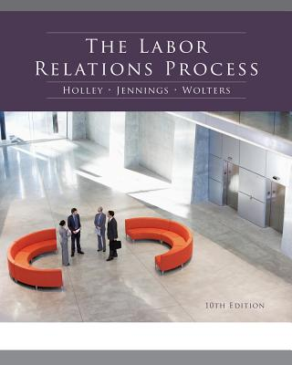 The Labor Relations Process - Holley, William H, Jr., and Jennings, Kenneth M, and Wolters, Roger S