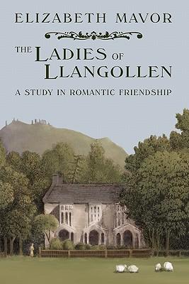 The Ladies of Llangollen: A Study in Romantic Friendship - Mavor, Elizabeth