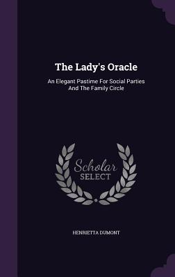 The Lady's Oracle: An Elegant Pastime for Social Parties and the Family Circle - Dumont, Henrietta