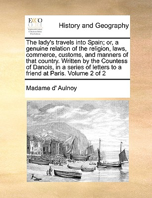 The Lady's Travels Into Spain; Or, a Genuine Relation of the Religion, Laws, Commerce, Customs, and Manners of That Country. Written by the Countess of Danois, in a Series of Letters to a Friend at Paris. Volume 2 of 2 - Aulnoy, Marie Catherine, Madame