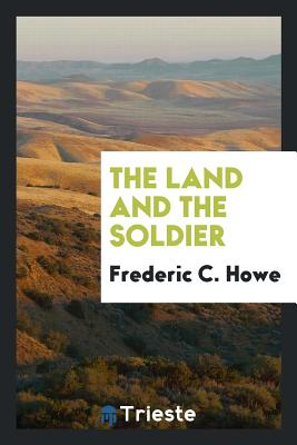 The Land and the Soldier - Howe, Frederic C