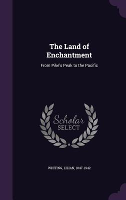 The Land of Enchantment: From Pike's Peak to the Pacific - Whiting, Lilian