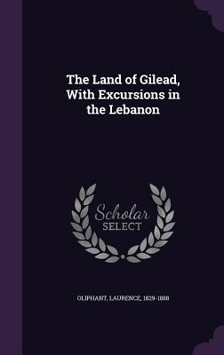 The Land of Gilead, with Excursions in the Lebanon - Oliphant, Laurence