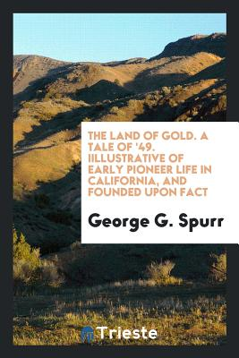 The Land of Gold. a Tale of '49. Iillustrative of Early Pioneer Life in California, and Founded Upon Fact - Spurr, George G