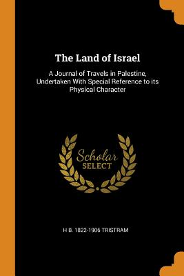 The Land of Israel: A Journal of Travels in Palestine, Undertaken with Special Reference to Its Physical Character - Tristram, Henry Baker