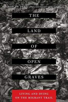 The Land of Open Graves: Living and Dying on the Migrant Trail - de Leon, Jason, and Wells, Michael (Photographer)