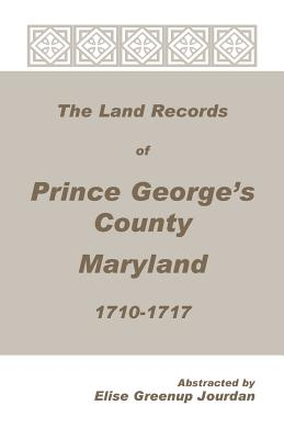 The Land Records of Prince George's County, Maryland, 1710-1717 - Jourdan, Elise Greenup