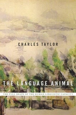 The Language Animal: The Full Shape of the Human Linguistic Capacity - Taylor, Charles