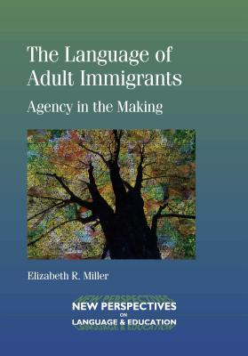 The Language of Adult Immigrants: Agency in the Making - Miller, Elizabeth R.