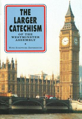 The Larger Catechism of the Westminster Assembly: With Scripture References - Westminster Divines