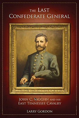 The Last Confederate General: John C. Vaughn and His East Tennessee Cavalry - Gordon, Larry