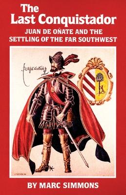 The Last Conquistador: Juan de Onate and the Settling of the Far Southwest - Simmons, Marc