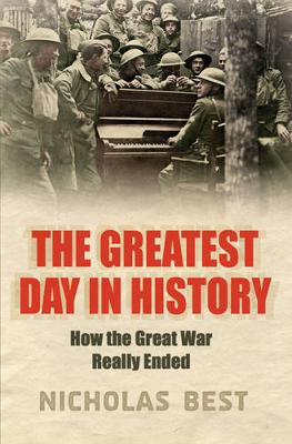 The Last Day: How the Great War Really Ended - Best, Nicholas