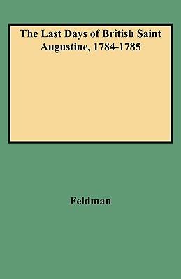 The Last Days of British Saint Augustine, 1784-1785 - Feldman, Lawrence H, and Feldman, Louis H