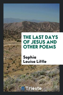 The Last Days of Jesus and Other Poems - Little, Sophia Louisa