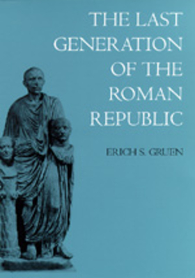 The Last Generation of the Roman Republic - Gruen, Erich S