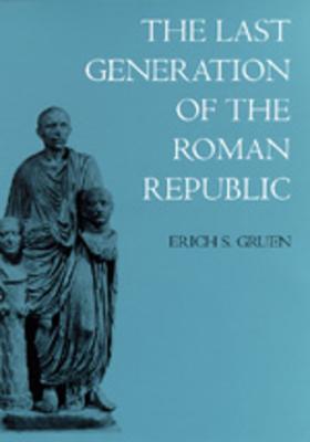 The Last Generation of the Roman Republic - Gruen, Erich S